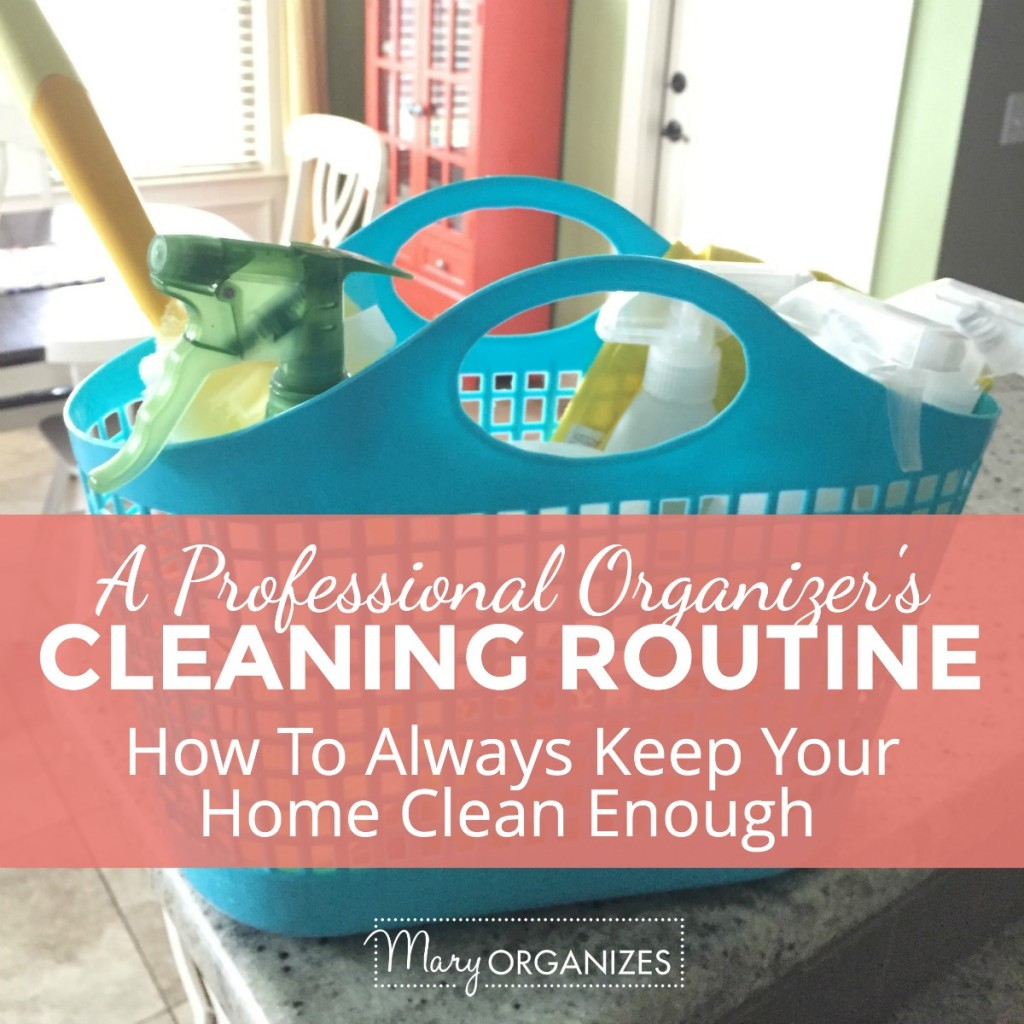A Professional Organizers Cleaning Routine - How to Always Keep Your Home Clean Enough -s