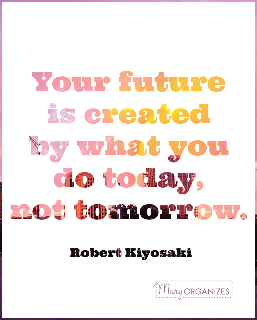 maryorganizes-your-future-is-created-by-what-you-do-today-not-tomorrow-robert-kiyosaki